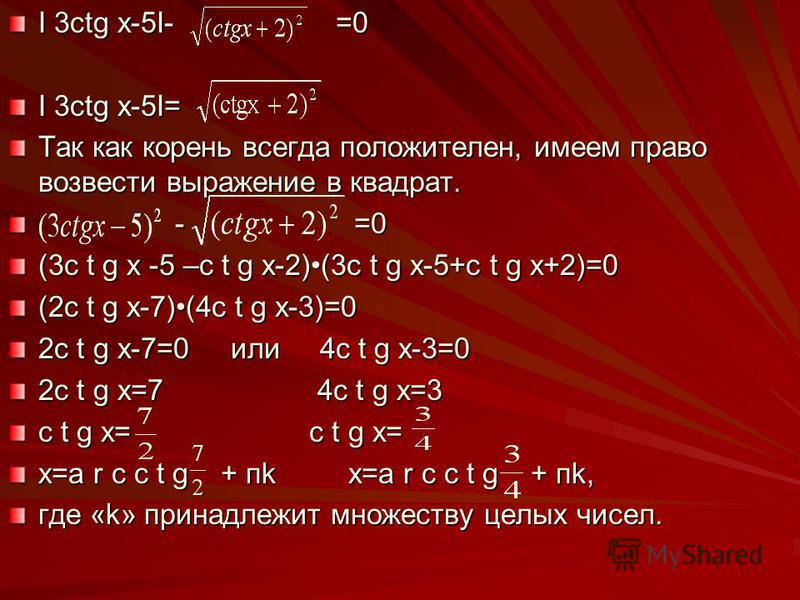 I 3ctg x-5I- =0 I 3ctg x-5I= Так как корень всегда положителен, имеем право возвести выражение в квадрат. - =0 - =0 (3c t g x -5 –c t g x-2)(3c t g x-5+c t g x+2)=0 (2c t g x-7)(4c t g x-3)=0 2c t g x-7=0 или 4c t g x-3=0 2c t g x=7 4c t g x=3 c t g