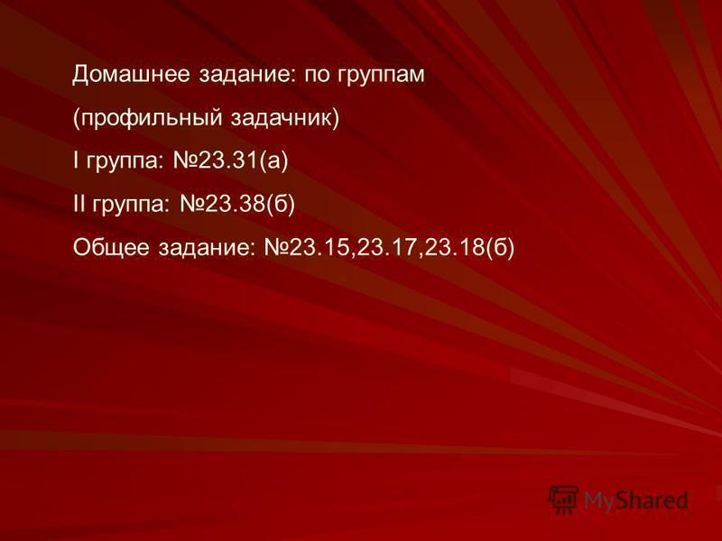 Домашнее задание: по группам (профильный задачник) I группа: 23.31(а) II группа: 23.38(б) Общее задание: 23.15,23.17,23.18(б)