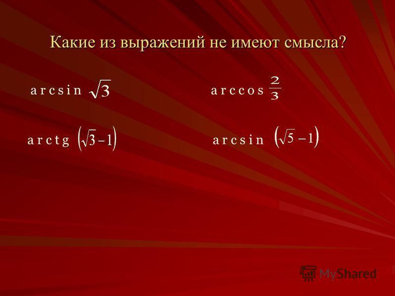 Какие из выражений не имеют смысла? a r c s i na r c c o s a r c t g a r c s i n