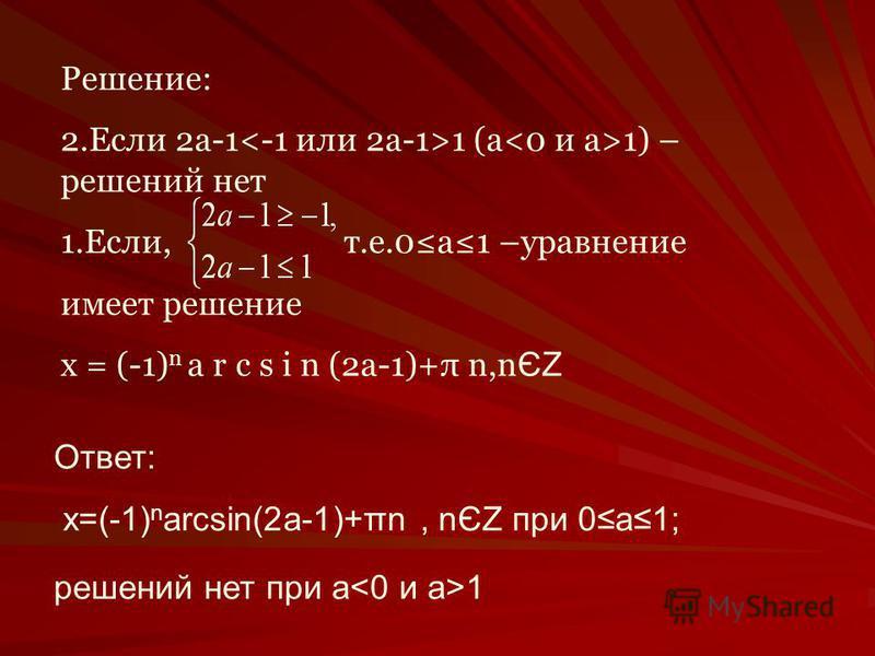 Решение: 2. Если 2 а-1 1 (a 1) – решений нет 1.Если, т.е.0 а 1 –уравнение имеет решение х = (-1) n a r c s i n (2a-1)+π n,n ЄZ Ответ: x=(-1) n arcsin(2a-1)+πn, nЄZ при 0 а 1; решений нет при а 1