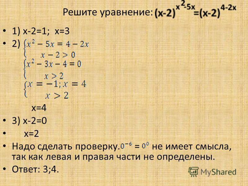 1) x-2=1; x=3 2) x=4 3) x-2=0 x=2 Надо сделать проверку. = не имеет смысла, так как левая и правая части не определены. Ответ: 3;4. Решите уравнение: