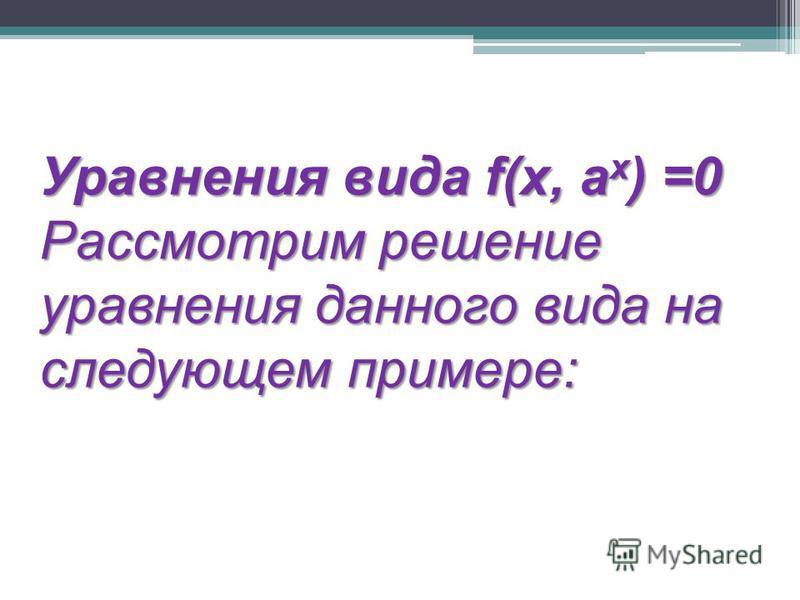 Уравнения вида f(x, a x ) =0 Рассмотрим решение уравнения данного вида на следующем примере: