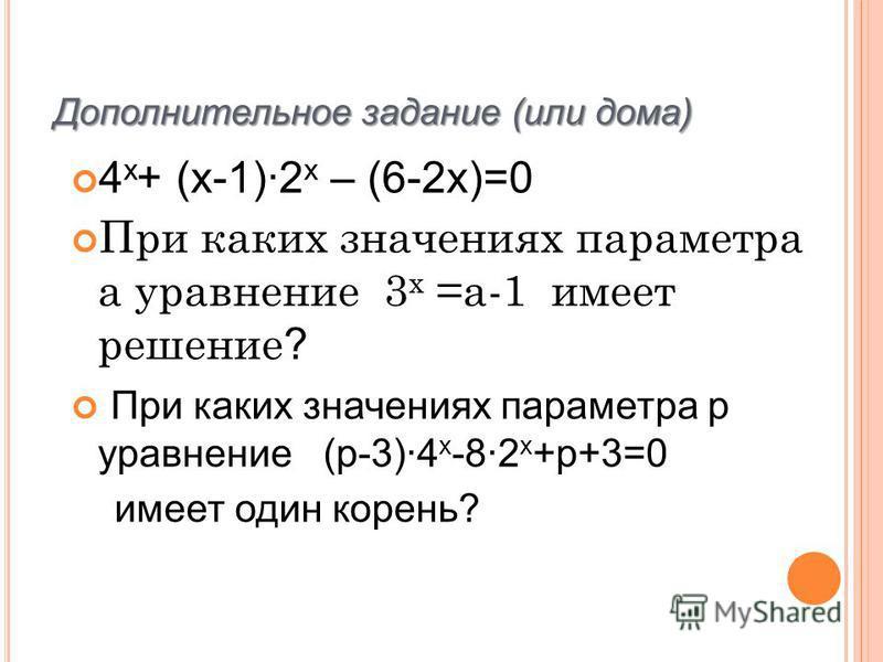 4 х + (х-1)2 х – (6-2 х)=0 При каких значениях параметра а уравнение 3 x =а-1 имеет решение ? При каких значениях параметра p уравнение (р-3)4 х -82 х +р+3=0 имеет один корень? Дополнительное задание (или дома)