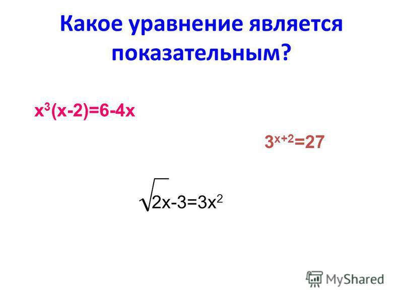 Какое уравнение является показательным? х 3 (х-2)=6-4 х 3 х+2 =27 2 х-3=3 х 2