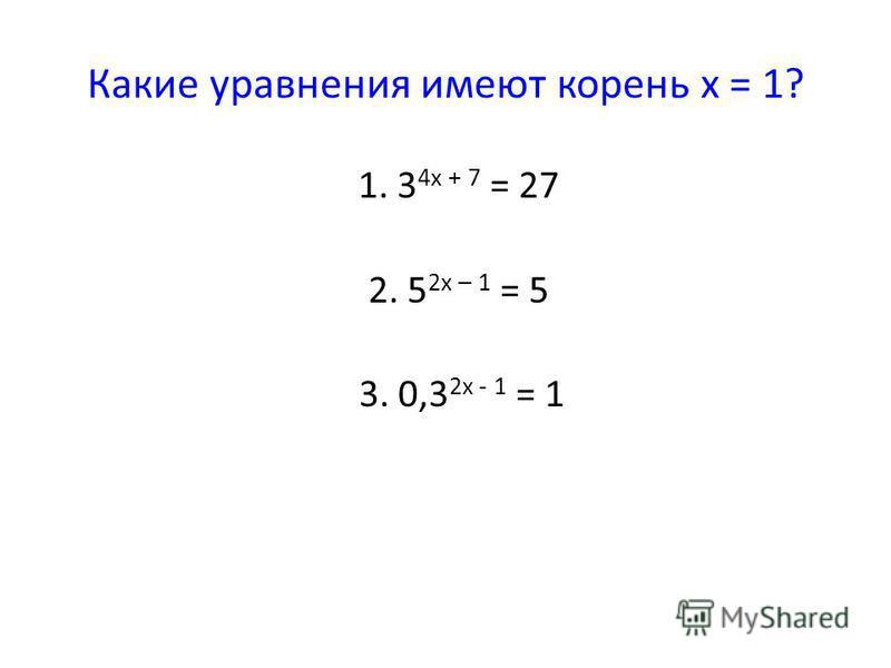 Какие уравнения имеют корень х = 1? 1. 3 4 х + 7 = 27 2. 5 2 х – 1 = 5 3. 0,3 2 х - 1 = 1