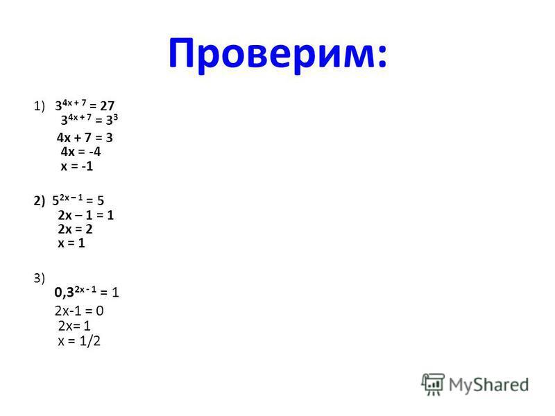 Проверим: 1) 3 4 х + 7 = 27 3 4 х + 7 = 3 3 4 х + 7 = 3 4 х = -4 х = -1 2) 5 2 х – 1 = 5 2 х – 1 = 1 2 х = 2 х = 1 3) 0,3 2 х - 1 = 1 2 х-1 = 0 2 х= 1 х = 1/2