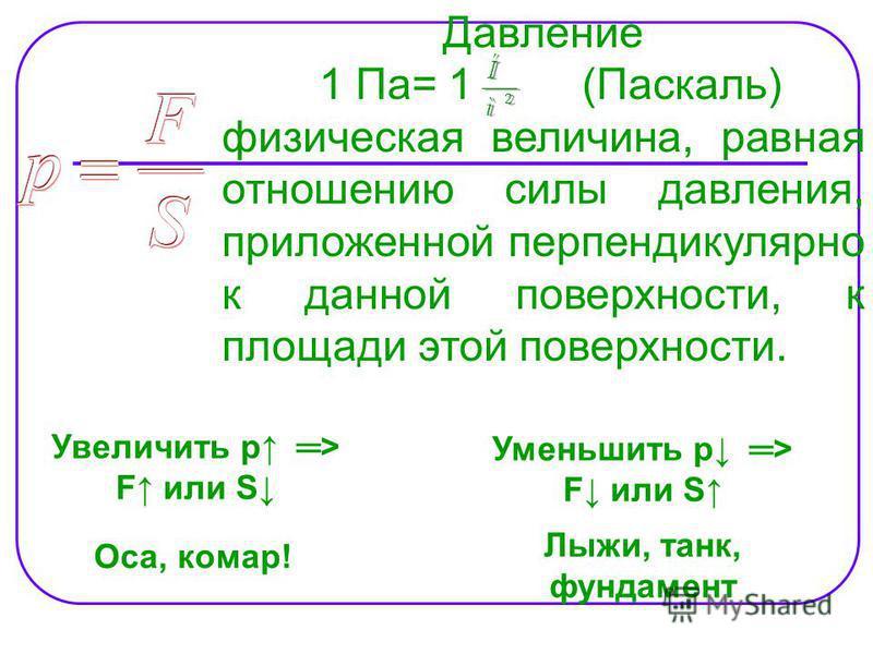 Давление 1 Па= 1 (Паскаль) физическая величина, равная отношению силы давления, приложенной перпендикулярно к данной поверхности, к площади этой поверхности. Увеличить p > F или S Оса, комар! Уменьшить p > F или S Лыжи, танк, фундамент