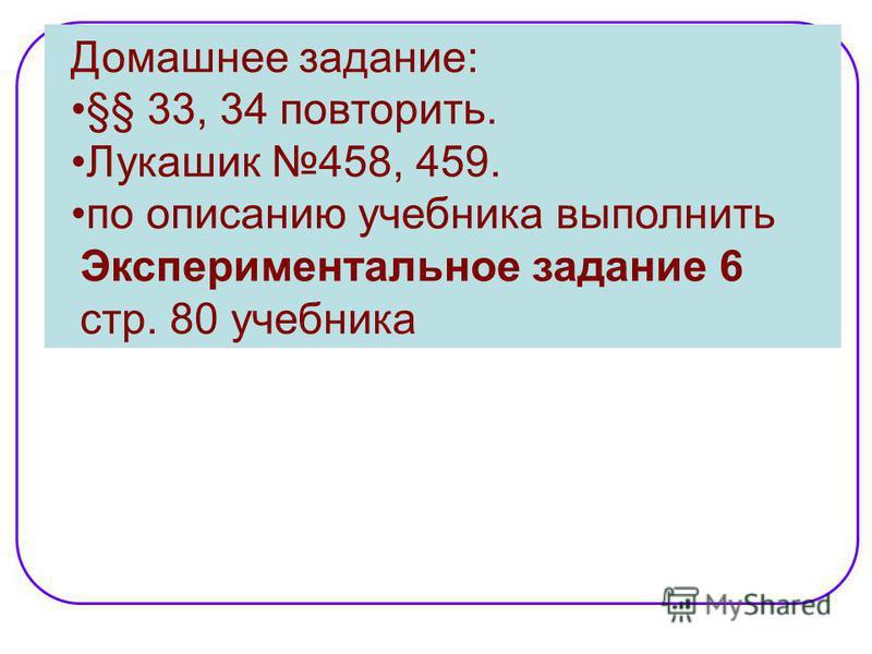 Домашнее задание: §§ 33, 34 повторить. Лукашик 458, 459. по описанию учебника выполнить Экспериментальное задание 6 стр. 80 учебника