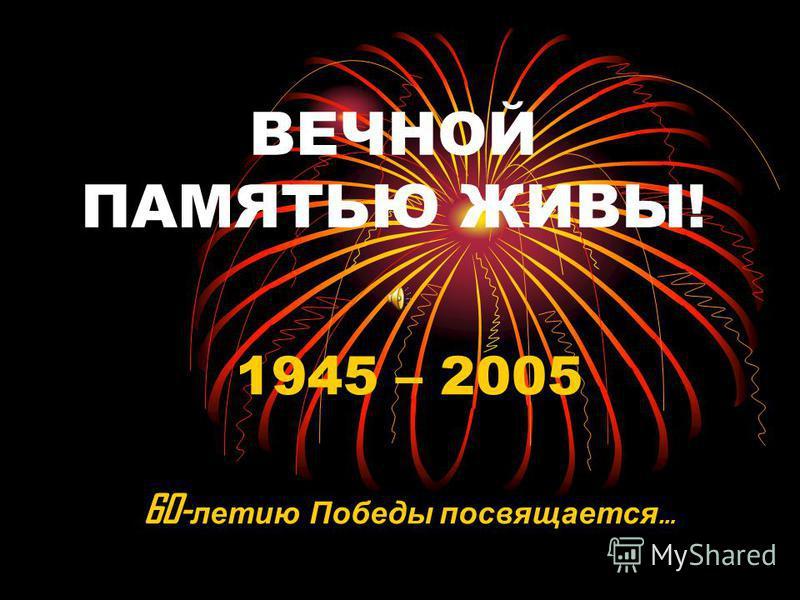 ВЕЧНОЙ ПАМЯТЬЮ ЖИВЫ! 1945 – 2005 60- летию Победы посвящается …