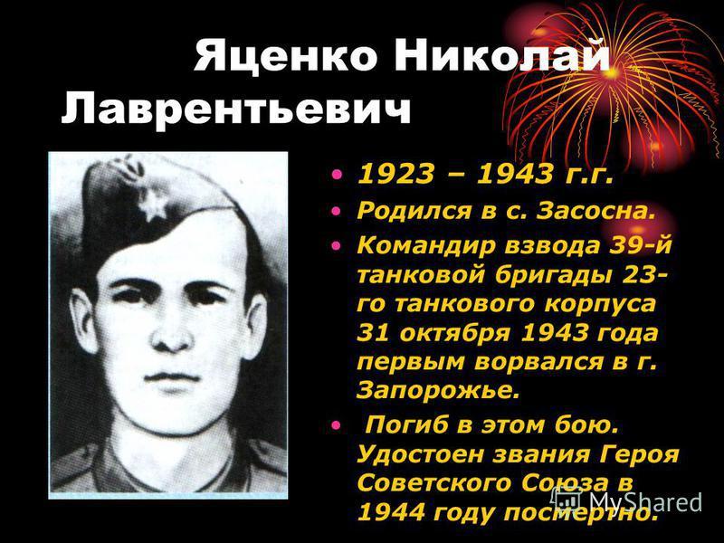 Яценко Николай Лаврентьевич 1923 – 1943 г.г. Родился в с. Засосна. Командир взвода 39-й танковой бригады 23- го танкового корпуса 31 октября 1943 года первым ворвался в г. Запорожье. Погиб в этом бою. Удостоен звания Героя Советского Союза в 1944 год