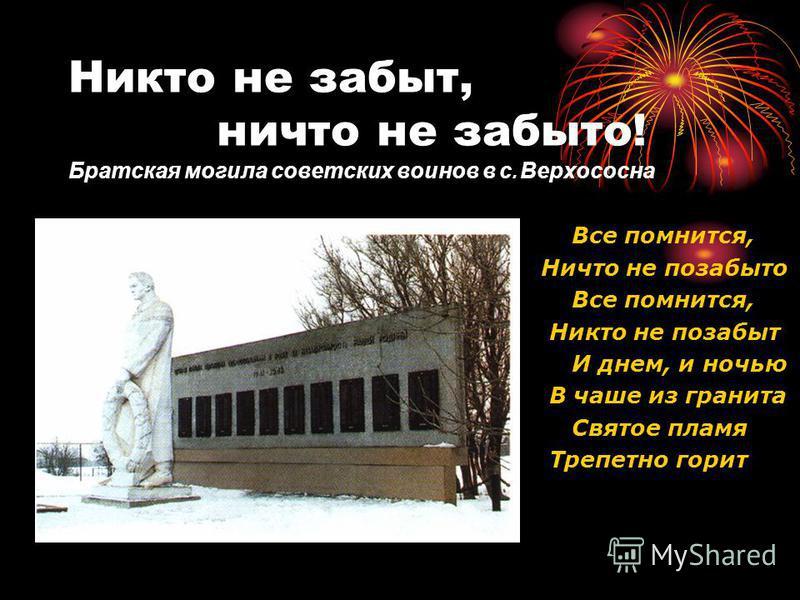 Никто не забыт, ничто не забыто! Братская могила советских воинов в с. Верхососна Все помнится, Ничто не позабыто Все помнится, Никто не позабыт И днем, и ночью В чаше из гранита Святое пламя Трепетно горит