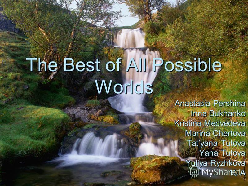 The Best of All Possible Worlds Anastasia Pershina Inna Bukhanko Kristina Medvedeva Marina Chertova Tatyana Tutova Yana Tutova Yuliya Ryzhkova 10 A