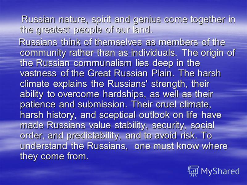 Russian nature, spirit and genius come together in the greatest people of our land. Russian nature, spirit and genius come together in the greatest people of our land. Russians think of themselves as members of the community rather than as individual