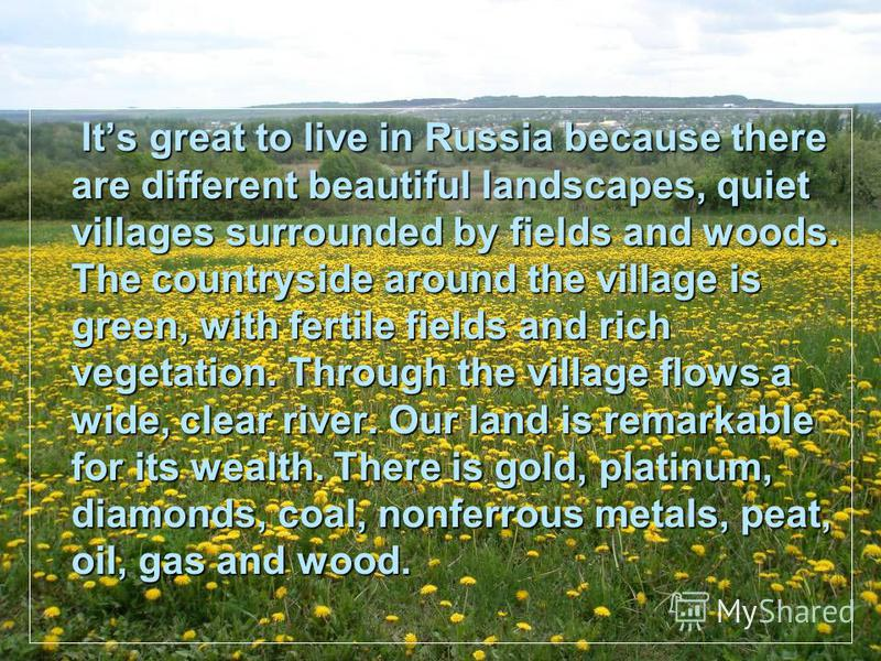 Its great to live in Russia because there are different beautiful landscapes, quiet villages surrounded by fields and woods. The countryside around the village is green, with fertile fields and rich vegetation. Through the village flows a wide, clear