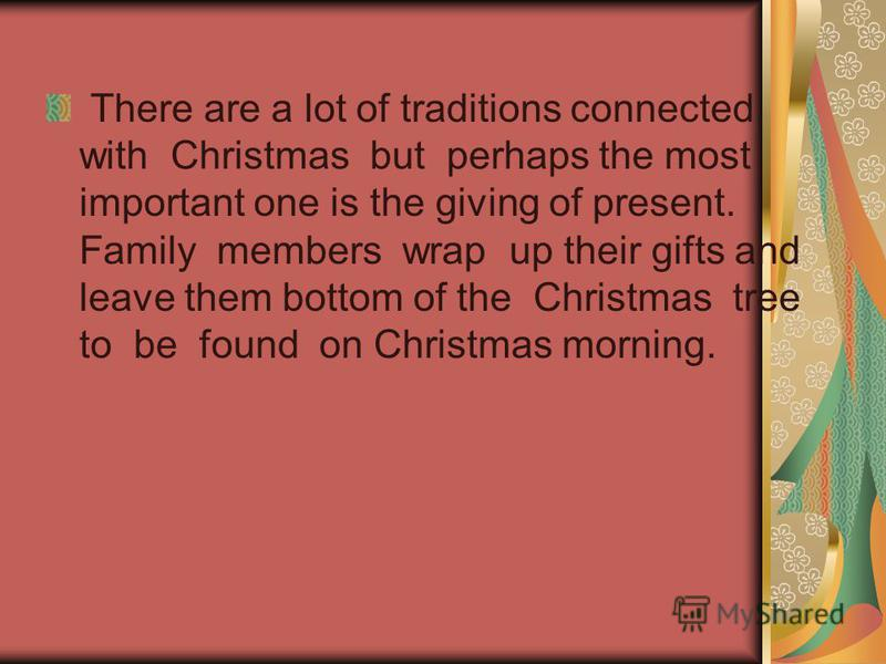 There are a lot of traditions connected with Christmas but perhaps the most important one is the giving of present. Family members wrap up their gifts and leave them bottom of the Christmas tree to be found on Christmas morning.