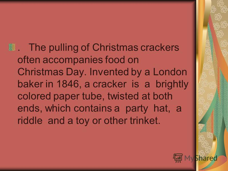 . The pulling of Christmas crackers often accompanies food on Christmas Day. Invented by a London baker in 1846, a cracker is a brightly colored paper tube, twisted at both ends, which contains a party hat, а riddle and а toy or other trinket.