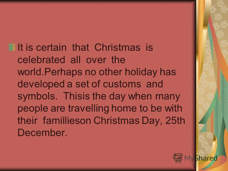 It is certain that Christmas is celebrated all over the world.Perhaps no other holiday has developed a set of customs and symbols. Thisis the day when many people are travelling home to be with their famillieson Christmas Day, 25th December.