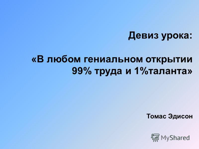 Девиз урока: «В любом гениальном открытии 99% труда и 1%таланта» Томас Эдисон