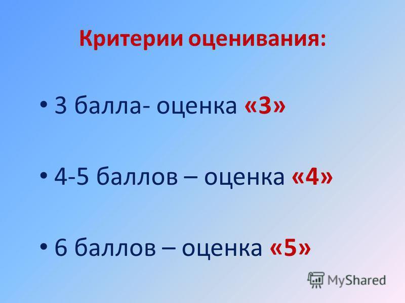 Критерии оценивания: 3 балла- оценка «3» 4-5 баллов – оценка «4» 6 баллов – оценка «5»