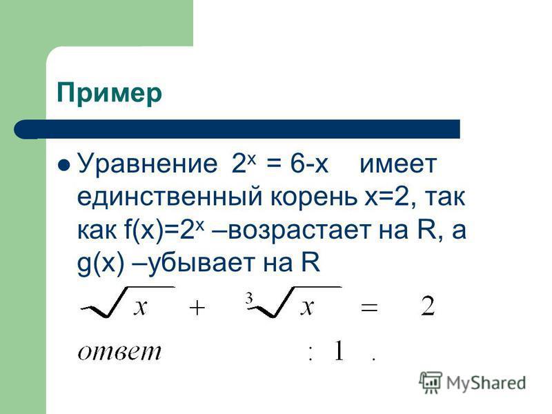 Пример Уравнение 2 х = 6-х имеет единственный корень х=2, так как f(х)=2 х –возрастает на R, а g(х) –убывает на R
