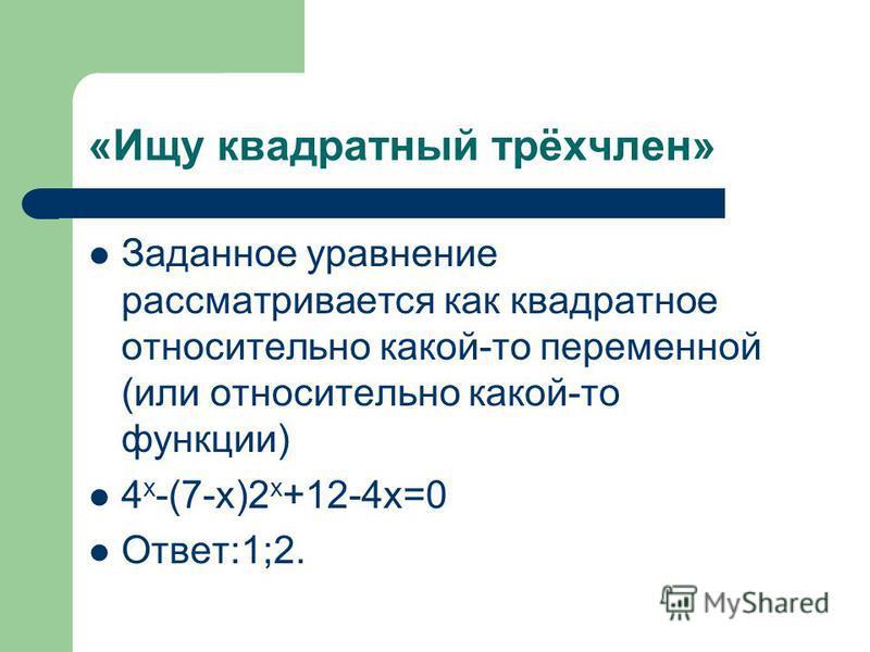 «Ищу квадратный трёхчлен» Заданное уравнение рассматривается как квадратное относительно какой-то переменной (или относительно какой-то функции) 4 х -(7-х)2 х +12-4 х=0 Ответ:1;2.