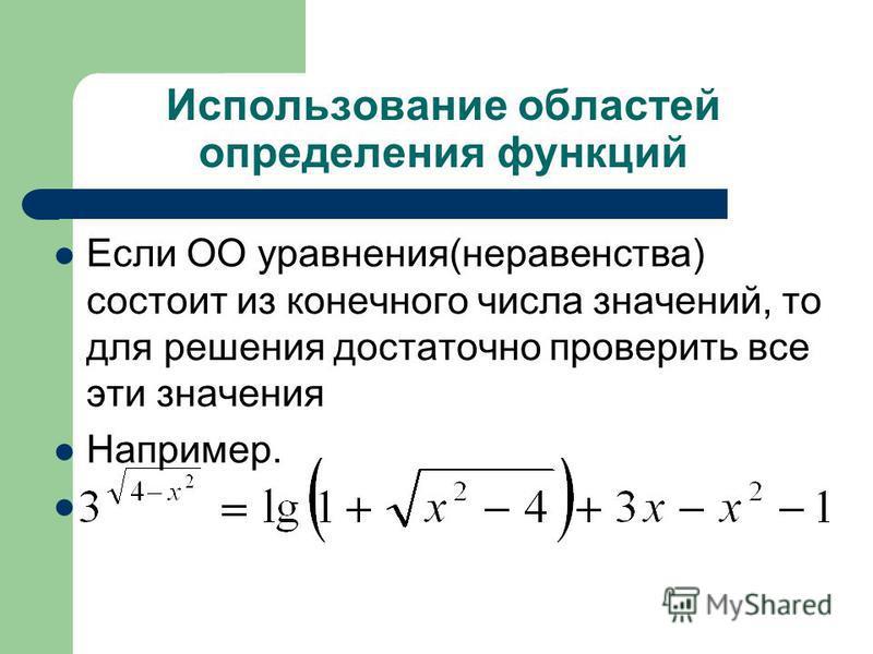 Использование областей определения функций Если ОО уравнения(неравенства) состоит из конечного числа значений, то для решения достаточно проверить все эти значения Например.