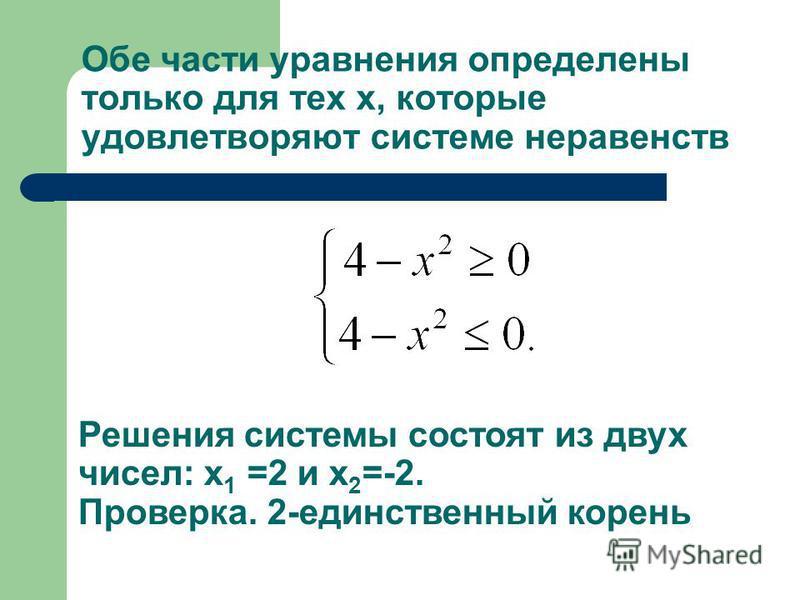 Обе части уравнения определены только для тех х, которые удовлетворяют системе неравенств Решения системы состоят из двух чисел: х 1 =2 и х 2 =-2. Проверка. 2-единственный корень