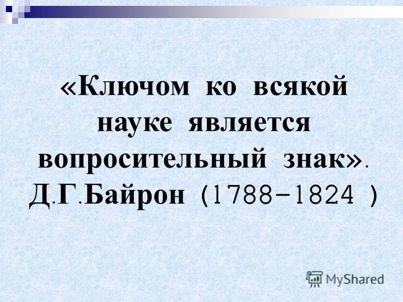 « Ключом ко всякой науке является вопросительный знак ». Д. Г. Байрон (1788-1824 )