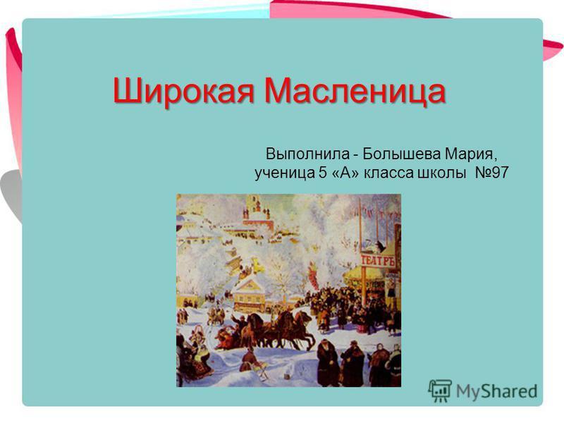 Широкая Масленица Выполнила - Болышева Мария, ученица 5 «А» класса школы 97