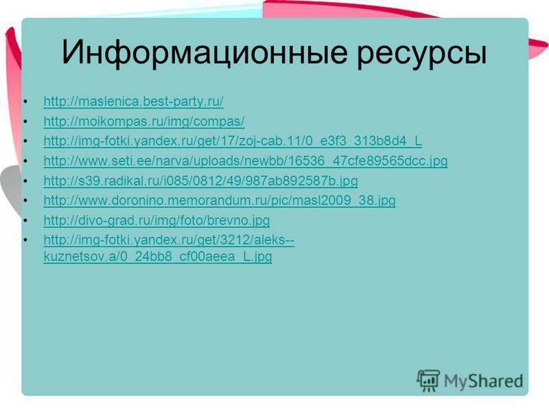 Информационные ресурсы http://maslenica.best-party.ru/ http://moikompas.ru/img/compas/ http://img-fotki.yandex.ru/get/17/zoj-cab.11/0_e3f3_313b8d4_L http://www.seti.ee/narva/uploads/newbb/16536_47cfe89565dcc.jpg http://s39.radikal.ru/i085/0812/49/987