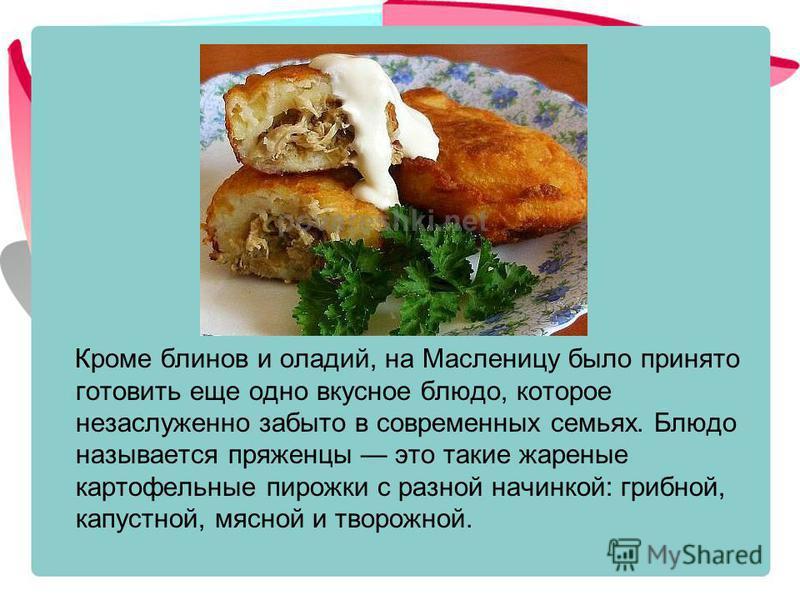 Кроме блинов и оладий, на Масленицу было принято готовить еще одно вкусное блюдо, которое незаслуженно забыто в современных семьях. Блюдо называется пряженцы это такие жареные картофельные пирожки с разной начинкой: грибной, капустной, мясной и творо