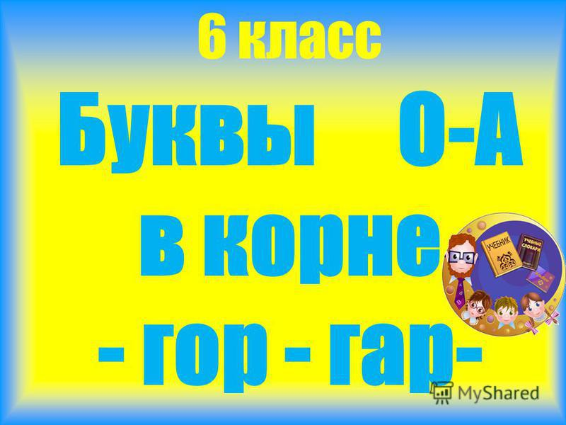 Буквы О-А в корне - гор - гар- 6 класс