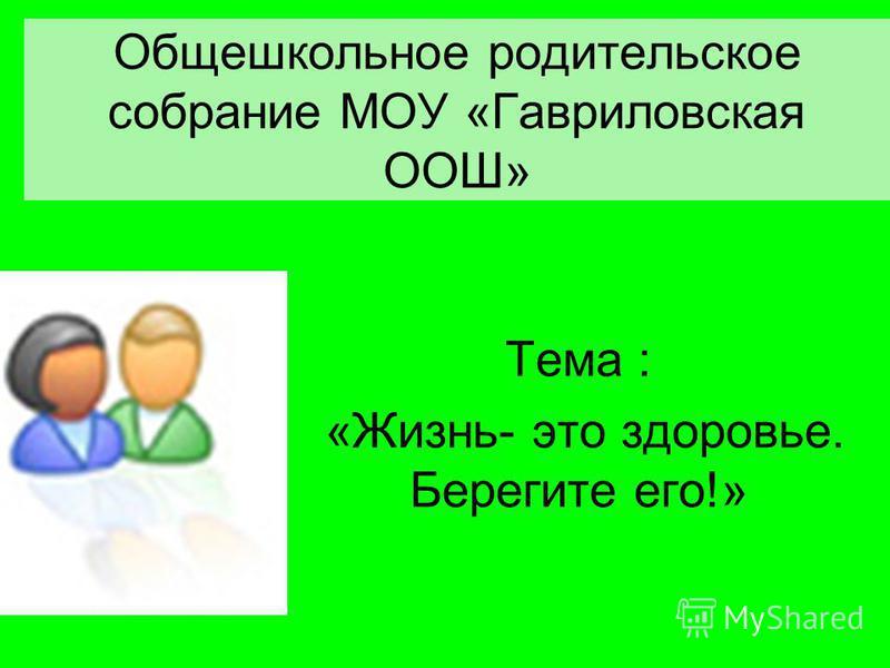 Общешкольное родительское собрание МОУ «Гавриловская ООШ» Тема : «Жизнь- это здоровье. Берегите его!»