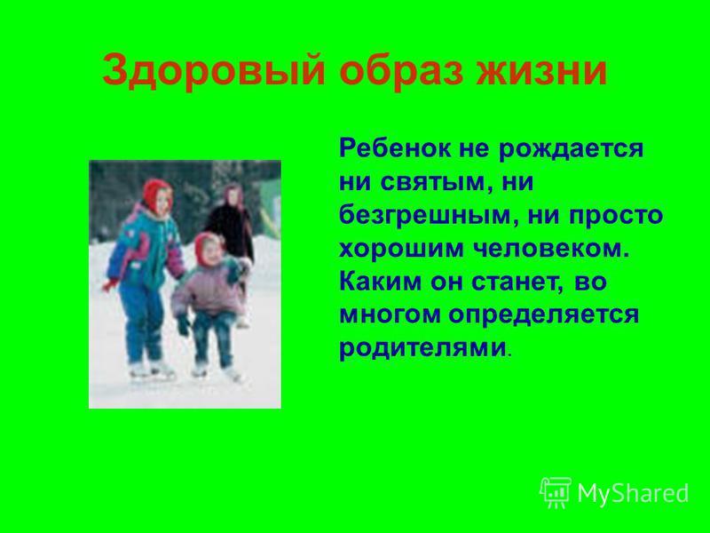 Здоровый образ жизни Ребенок не рождается ни святым, ни безгрешным, ни просто хорошим человеком. Каким он станет, во многом определяется родителями.