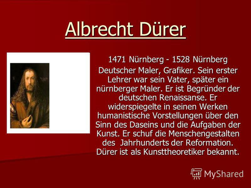 Albrecht Dürer 1471 Nürnberg - 1528 Nürnberg Deutscher Maler, Grafiker. Sein erster Lehrer war sein Vater, später ein nürnberger Maler. Er ist Begründer der deutschen Renaissanse. Er widerspiegelte in seinen Werken humanistische Vorstellungen über de