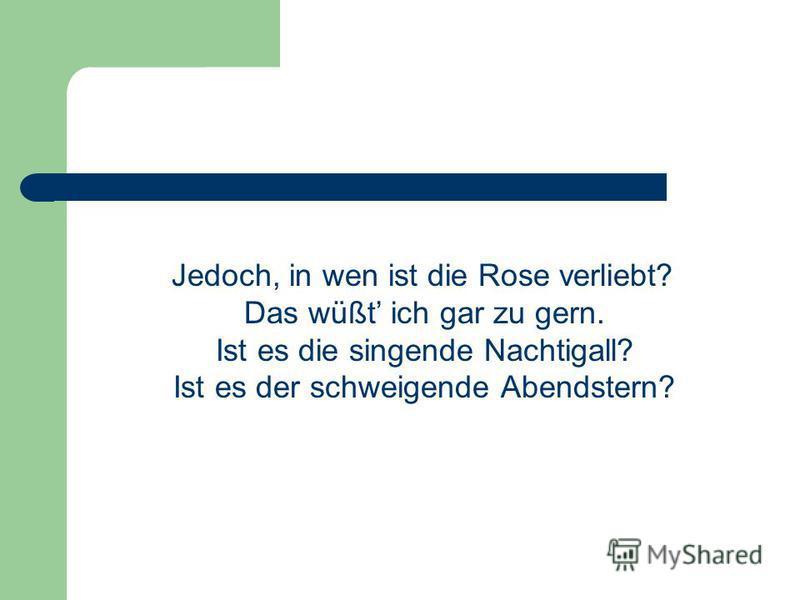 Jedoch, in wen ist die Rose verliebt? Das wüßt ich gar zu gern. Ist es die singende Nachtigall? Ist es der schweigende Abendstern?