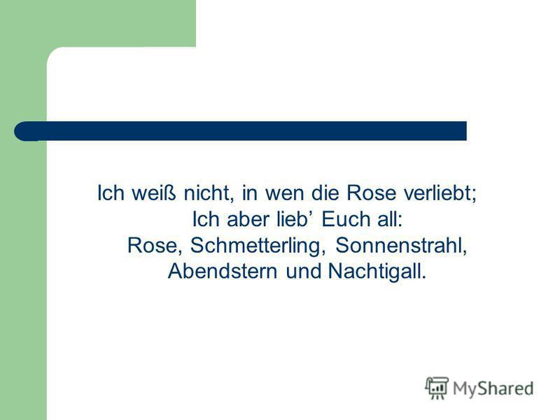 Ich weiß nicht, in wen die Rose verliebt; Ich aber lieb Euch all: Rose, Schmetterling, Sonnenstrahl, Abendstern und Nachtigall.