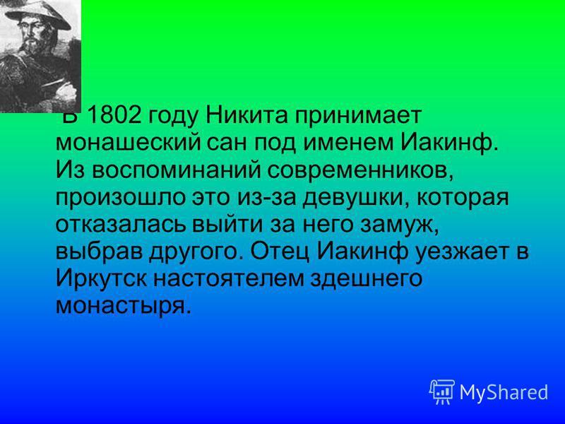 В 1802 году Никита принимает монашеский сан под именем Иакинф. Из воспоминаний современников, произошло это из-за девушки, которая отказалась выйти за него замуж, выбрав другого. Отец Иакинф уезжает в Иркутск настоятелем здешнего монастыря.