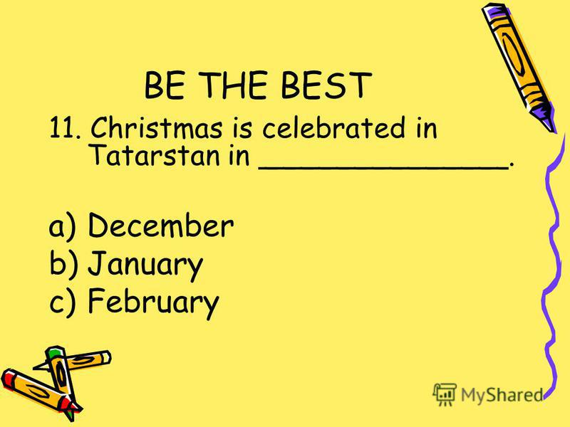BE THE BEST 11. Christmas is celebrated in Tatarstan in ______________. a)December b)January c)February