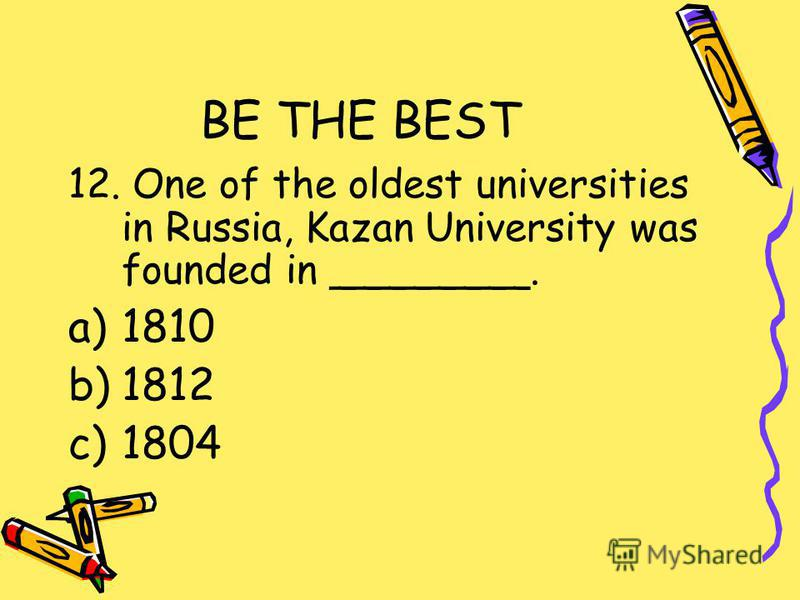 BE THE BEST 12. One of the oldest universities in Russia, Kazan University was founded in ________. a)1810 b)1812 c)1804
