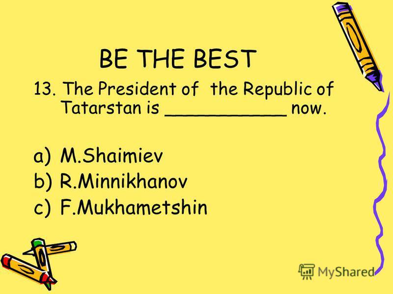 BE THE BEST 13. The President of the Republic of Tatarstan is ___________ now. a)M.Shaimiev b)R.Minnikhanov c)F.Mukhametshin