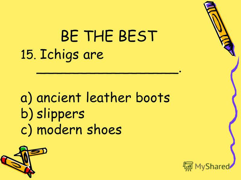 BE THE BEST 15. Ichigs are _________________. a)ancient leather boots b)slippers c)modern shoes