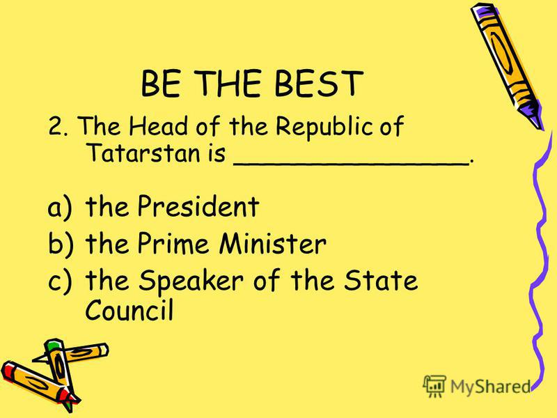 BE THE BEST 2. The Head of the Republic of Tatarstan is _______________. a)the President b)the Prime Minister c)the Speaker of the State Council