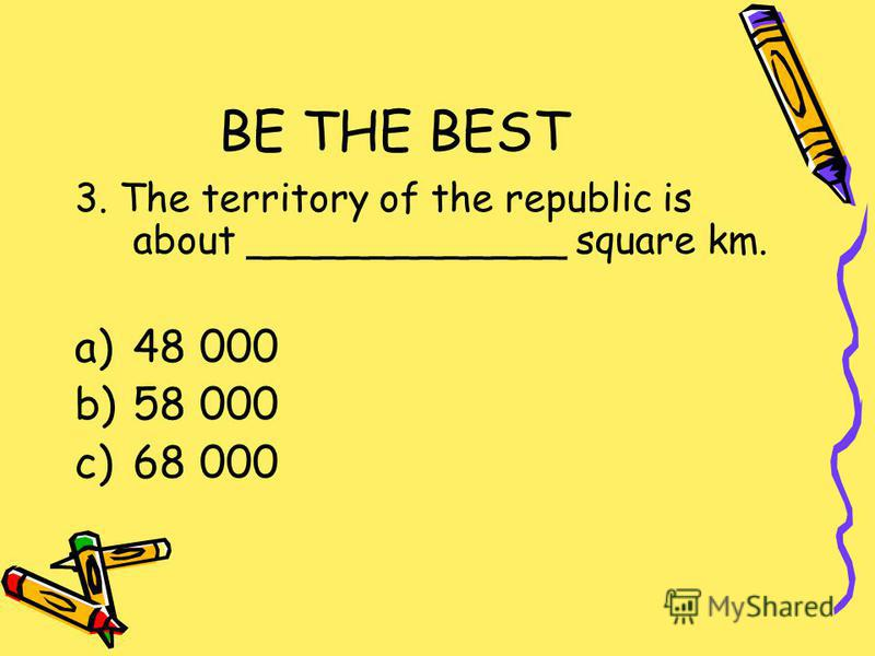 BE THE BEST 3. The territory of the republic is about _____________ square km. a)48 000 b)58 000 c)68 000