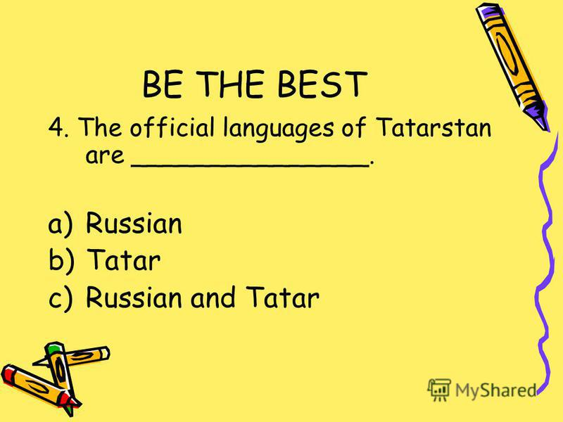 BE THE BEST 4. The official languages of Tatarstan are _______________. a)Russian b)Tatar c)Russian and Tatar