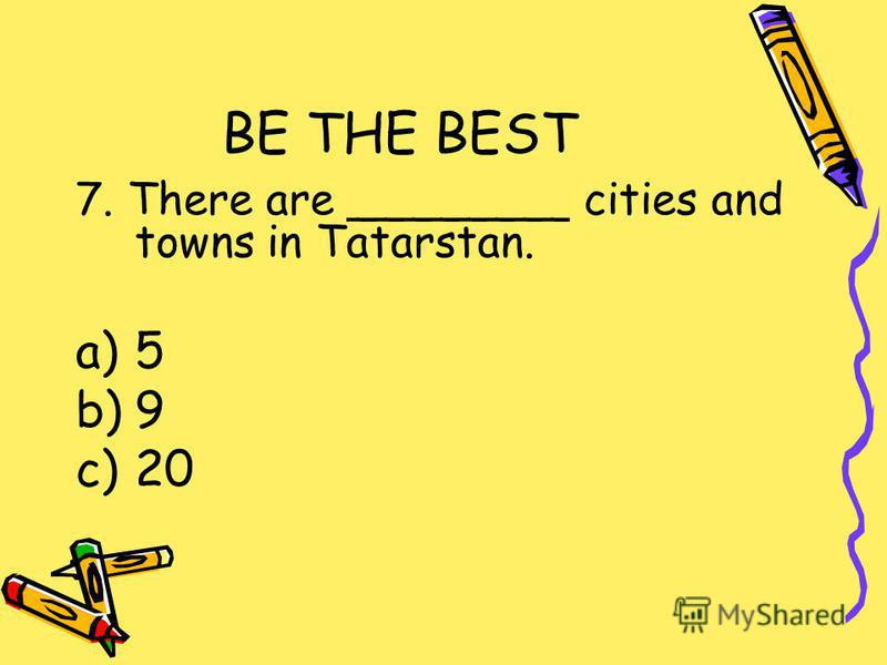 BE THE BEST 7. There are ________ cities and towns in Tatarstan. a)5 b)9 c)20