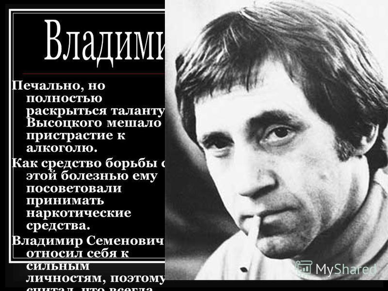 Печально, но полностью раскрыться таланту Высоцкого мешало пристрастие к алкоголю. Как средство борьбы с этой болезнью ему посоветовали принимать наркотические средства. Владимир Семенович относил себя к сильным личностям, поэтому считал, что всегда