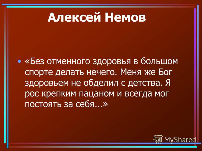Алексей Немов «Без отменного здоровья в большом спорте делать нечего. Меня же Бог здоровьем не обделил с детства. Я рос крепким пацаном и всегда мог постоять за себя...»
