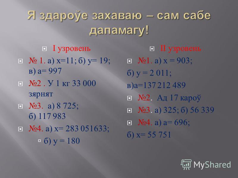 І узровень 1. а ) х =11; б ) у = 19; в ) а = 997 2. У 1 кг 33 000 зярнят 3. а ) 8 725; б ) 117 983 4. а ) х = 283 051633; б ) у = 180 ІІ узровень 1. а ) х = 903; б ) у = 2 011; в ) а =137 212 489 2. Ад 17 кароў 3. а ) 325; б ) 56 339 4. а ) а = 696;