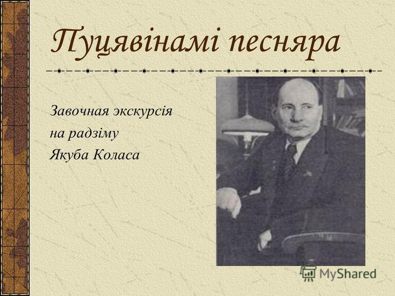 Пуцявінамі песняра Завочная экскурсія на радзіму Якуба Коласа
